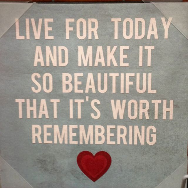 Live for today and make it so beautiful that it's worth remembering Interesting Live For Today Quotes