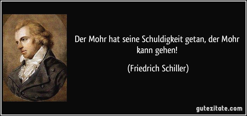 Der Mohr hat seine Schuldigkeit getan, der Mohr kann gehen! (Friedrich  Schiller) | Friedrich schiller, Zitat des tages, Friedrich