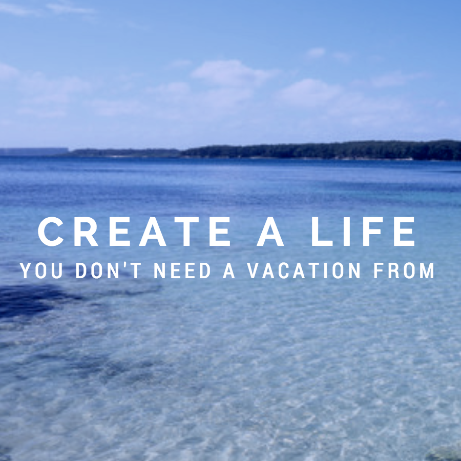 Image result for create the life you don't need a vacation from