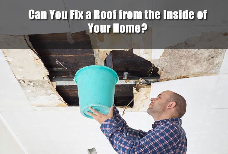 Can you fix a roof from the inside of your home leaky