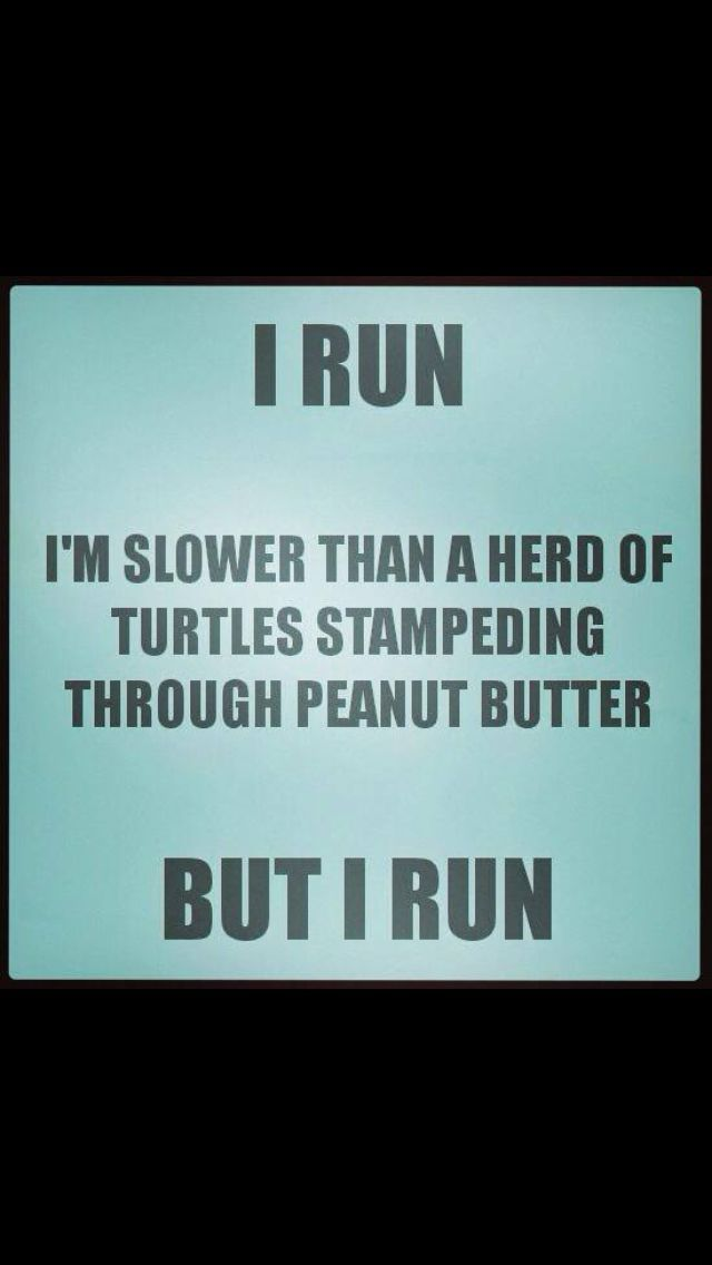 But I run!