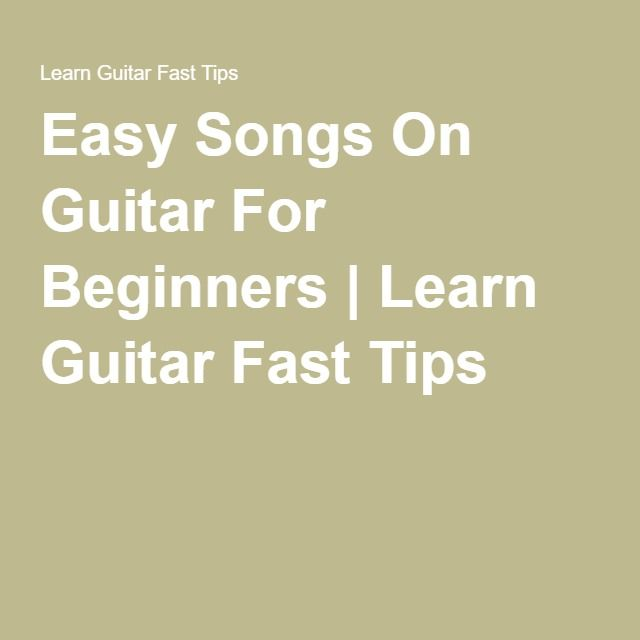 Easy Songs On Guitar For Beginners Learn Guitar Fast Tips