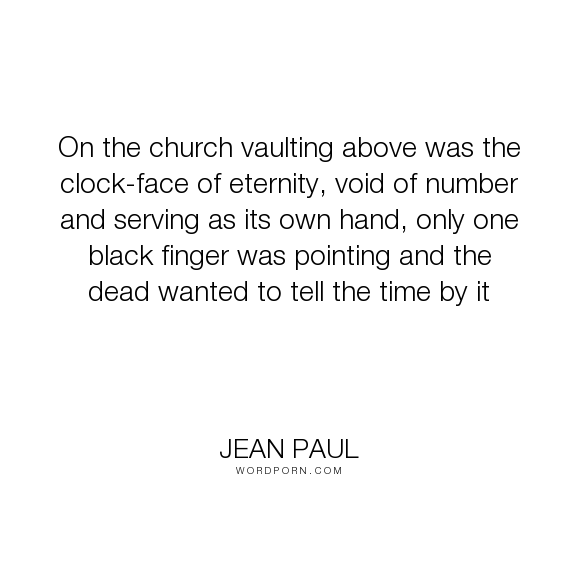 """Jean Paul - """"On the church vaulting above was the clock-face of eternity, void of number and serving..."""". death, religion, time, atheism, church, eternity"""