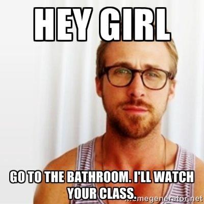 Hey Girl, Ryan Gosling, Teacher, go to the bathroom, I'll ...