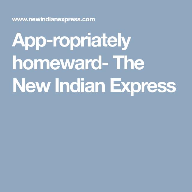 Appropriately homeward... App, Homeward, Indian express