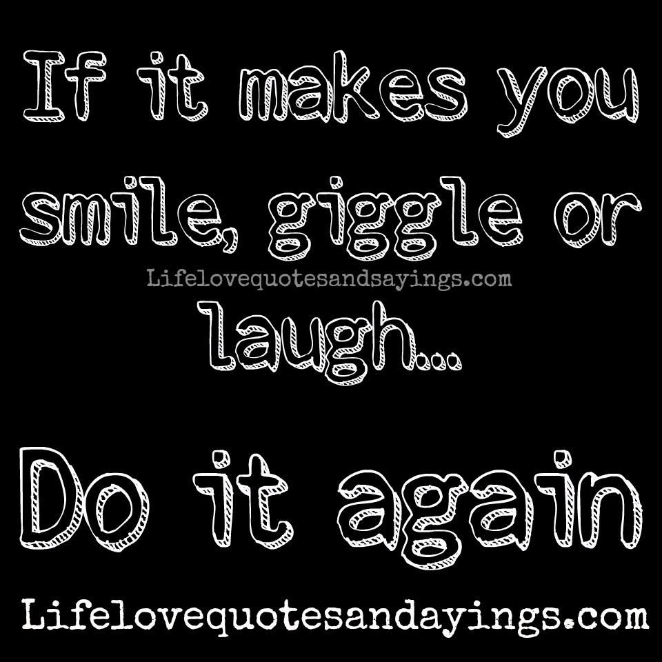 Humor Inspirational Quotes: If It Makes You Smile, Giggle Or Laugh... Do It Again
