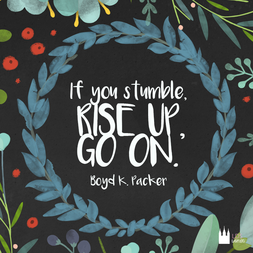 """If you stumble, rise up, go on."" - Boyd K. Packer"
