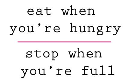 eat when you're hungry stop when you're full