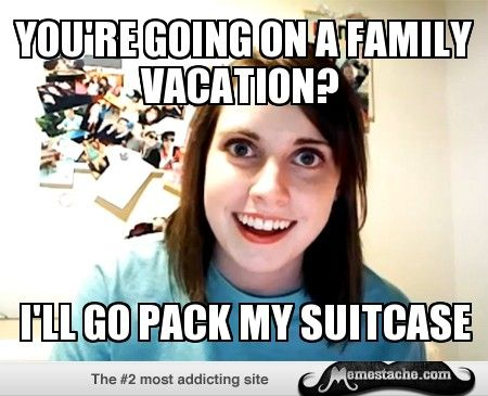 bcc0bcf456505f3927cbf0cc036d429d overly attached girlfriend you're going on a family vacation