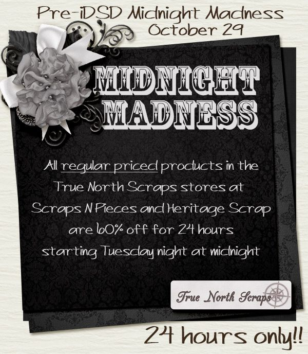 Starting at midnight tonight, 10/29/13, True North Scraps is having a Midnight Madness sale that'll last ONLY 24 hours: http://www.scraps-n-pieces.com/store/index.php?main_page=index&manufacturers_id=39&zenid=6b7620594db948538b884c5f4672fff9