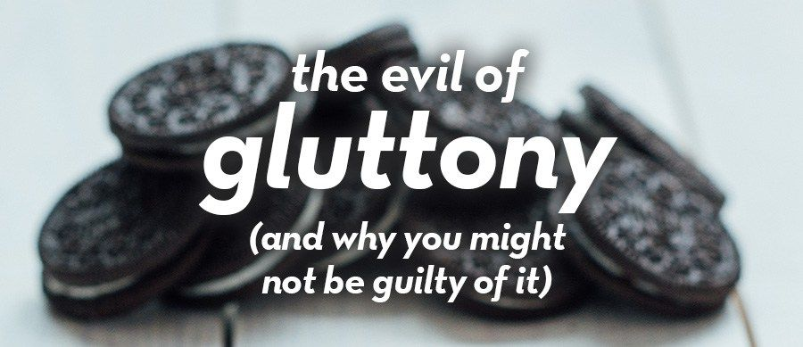 The Evil Of Gluttony (And Why You Might Not Be Guilty Of It