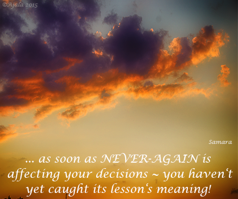 ... as soon as NEVER-AGAIN is affecting your decisions ~ you haven't yet caught its lesson's meaning!