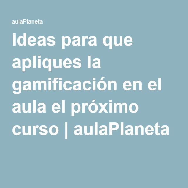 Ideas para que apliques la gamificación en el aula el próximo curso | aulaPlaneta