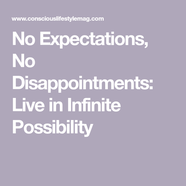 No Expectation No Disappointment How To Live From A Place Of Infinite Possibility Disappointment No Expectations No Disappointments Expectations