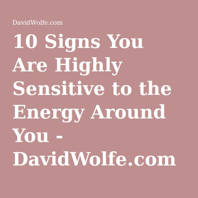 10 Signs You Are Highly Sensitive to the Energy Around You - DavidWolfe.com