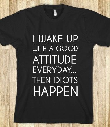 I WAKE UP WITH A GOOD ATTITUDE EVERYDAY...THEN IDIOTS HAPPEN
