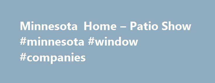 Minnesota Home U2013 Patio Show #minnesota #window #companies Http://kansas
