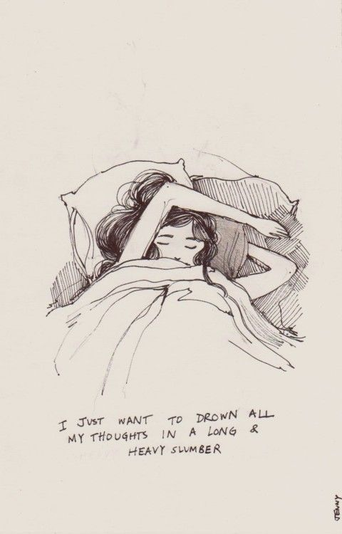 I just want to drown all my thoughts in a long and heavy slumber ...
