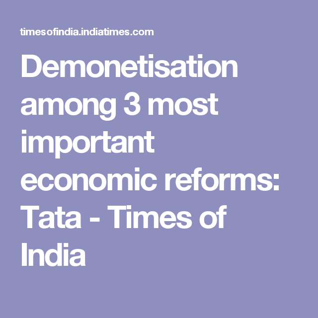Demonetisation among 3 most important economic reforms: Tata - Times of India