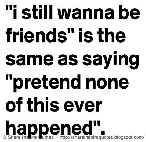 \'I still wanna be friends\' is the same as saying \'pretend none of this ever happened\'.