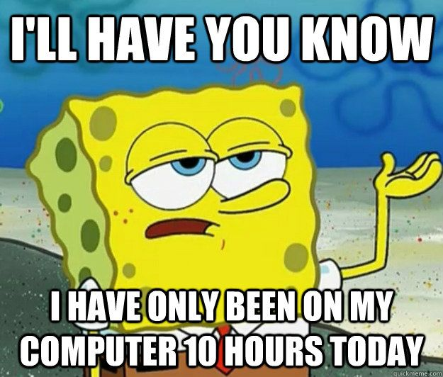 I Ll Have You Know I Have Only Been On My Computer 10 Hours Today Funny Funny Pictures Spongebob Memes