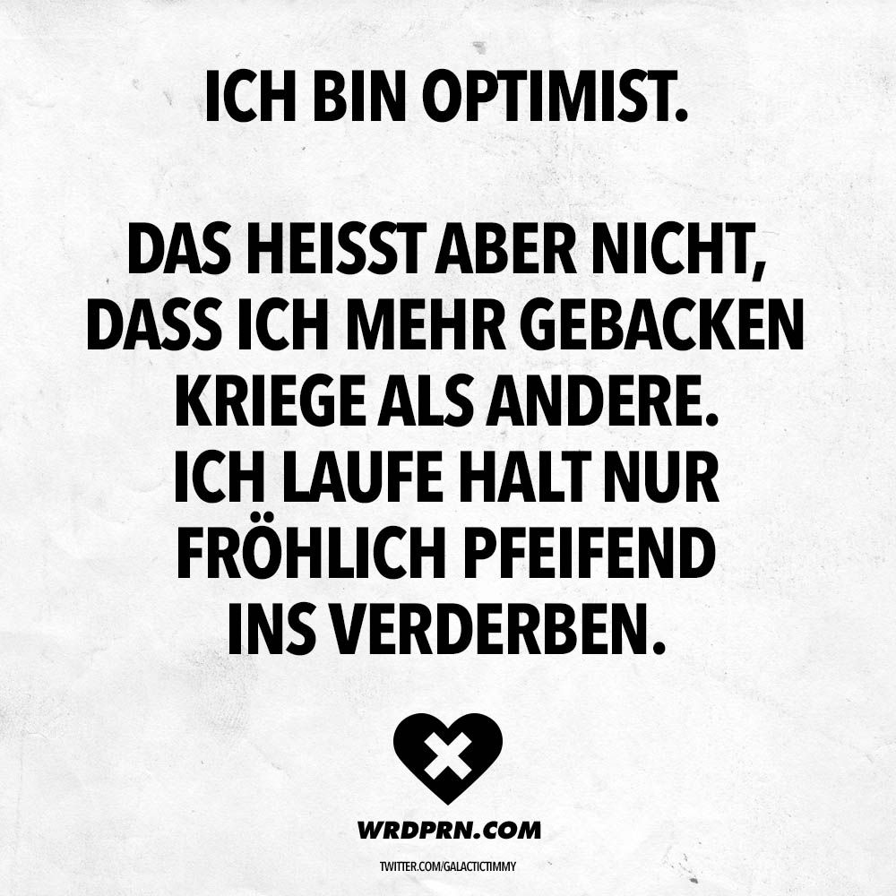 Ich bin Optimist. Das heisst aber nicht, dass ich mehr gebacken kriege als andere. Ich laufe halt nur fröhlich pfeifend ins Verderben. - VISUAL STATEMENTS®
