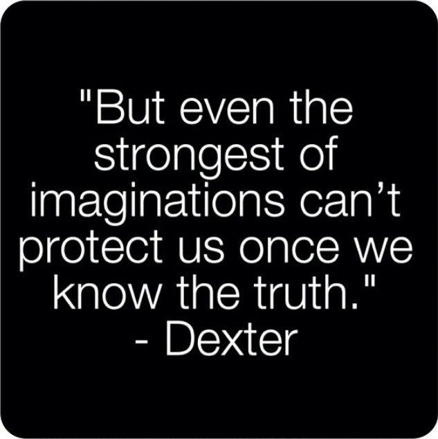 """""""But even the strongest of imaginations can't protect us once we know the truth."""" Dexter Morgan """"Mas mesmo o mais forte de imaginação não pode nos proteger, uma vez que sabemos a verdade."""" Dexter Morgan"""