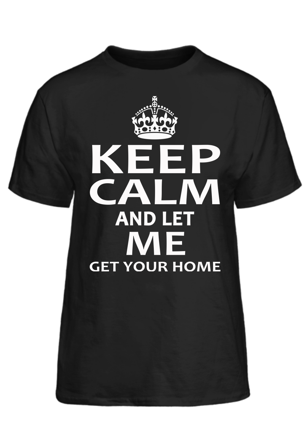 Keep Calm And Let Me Get Your Home T-Shirt