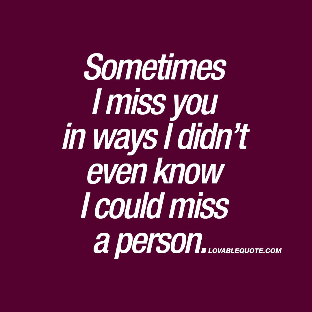 Missing Your Love Quotes: Sometimes I Miss You In Ways I Didn't Even Know I Could