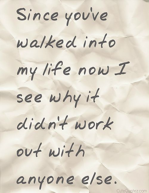 Since you've walked into my life now I see why it didn't work out with anyone else. #romantic Quote