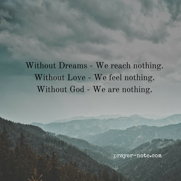 Without Dreams - We reach nothing. Without Love - We feel nothing. Without God - We are nothing. #Prayer