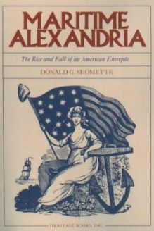 Maritime Alexandria (Virginia)  The Rise and Fall of an American Entrep, 978-0788423642, Donald G. Shomette, Heritage Books Inc.