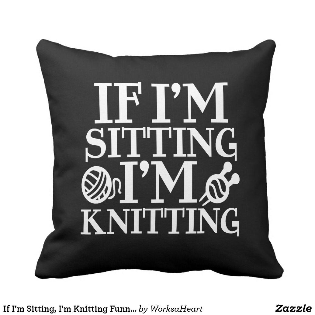 If ium sitting ium knitting funny pillow funny pillows and