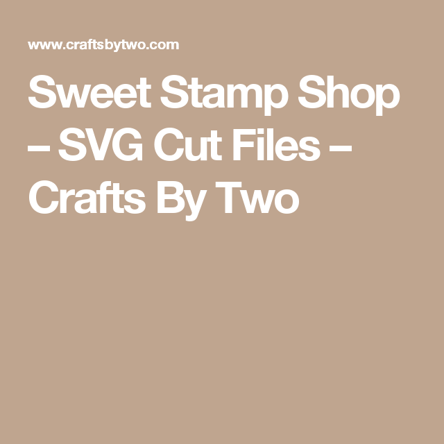 Sweet Stamp Shop – SVG Cut Files – Crafts By Two