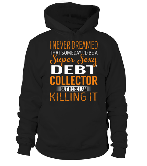 "# Debt Collector - Never Dreamed .    I Never Dreamed That Someday I'd Be a Super Sexy Debt Collector. But here I'm Killing It Special Offer, not available anywhere else!Available in a variety of styles and colorsBuy yours now before it is too late! Secured payment via Visa / Mastercard / Amex / PayPal / iDeal How to place an order  Choose the model from the drop-down menu Click on ""Buy it now"" Choose the size and the quantity Add your delivery address and bank details And that's it!"
