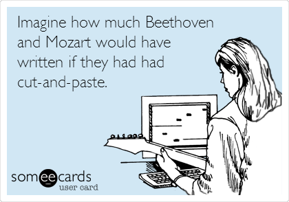 Imagine how much Beethoven and Mozart would have written if they had had cut-and-paste.