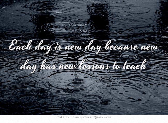 Each day is new day because new day has new lessons to teach