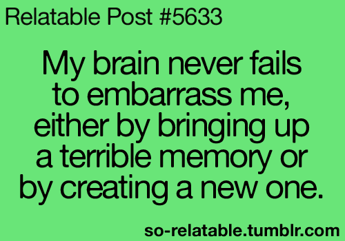 My brain never fails to embarrass me, either by bringing up a terrible memory or by creating a new one.