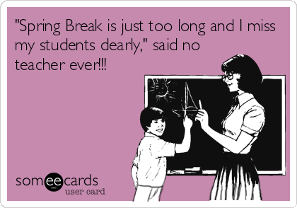 Spring Break Is Just Too Long And I Miss My Students Dearly Said No Teacher Ever Teaching Humor Teacher Humor Teacher Memes