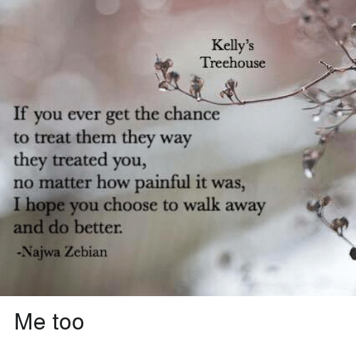 Memes Hope And Kelly S Treehouse If You Ever Get The Chance To Treat Them They Way The Treat Yourself Quotes Words Of Comfort Najwa Zebian Quotes