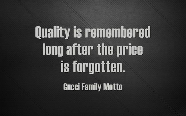 Quality Is Remembered Long After The Price Is Forgotten Gucci