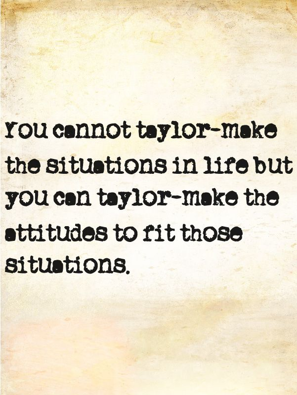 You cannot tailor-make the situations in life but you can tailor-make the attitudes to fit those situations.  -Zig Ziglar