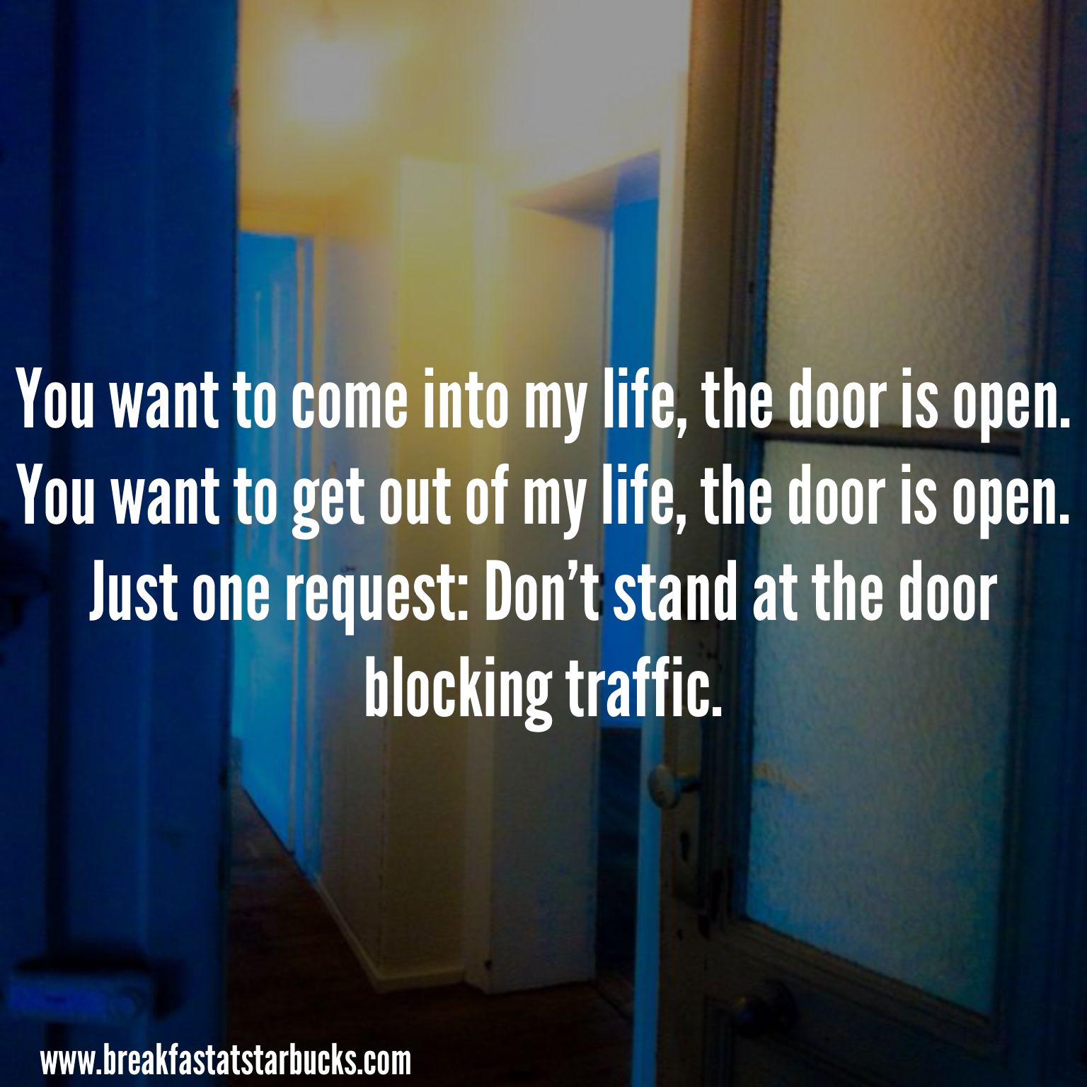 Just Get Out Of My Life Quotes: You Want To Come Into Or Get Out Of My Life, The Door Is