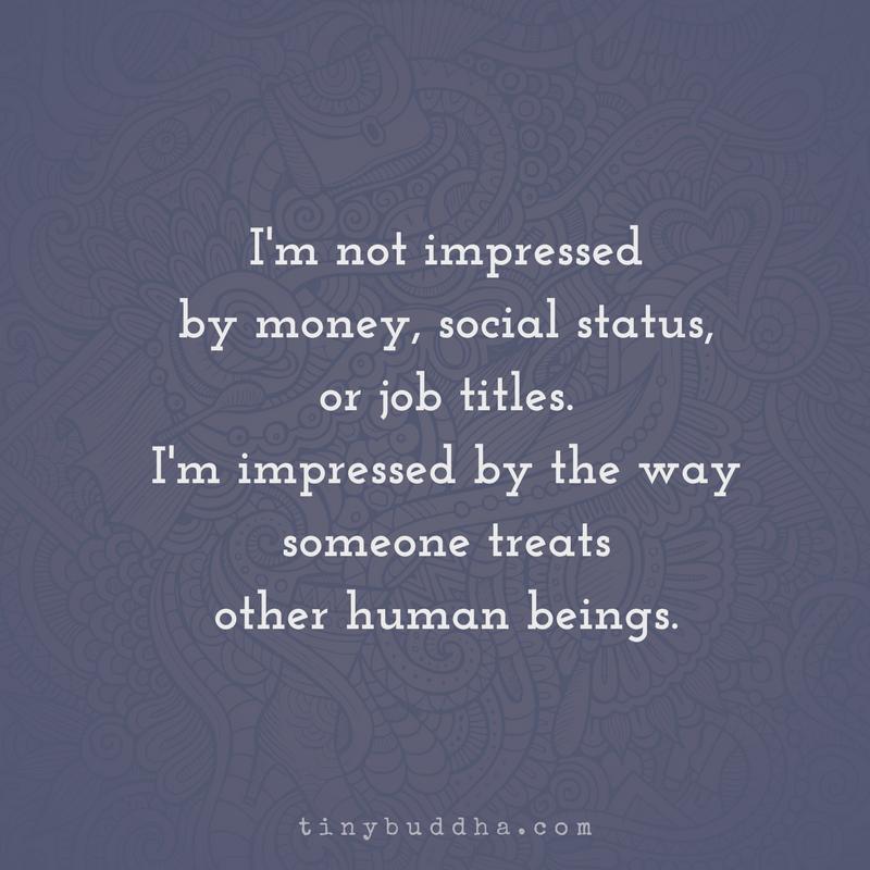 I'm Not Impressed by Money, Social Status, or Job Titles - Tiny Buddha