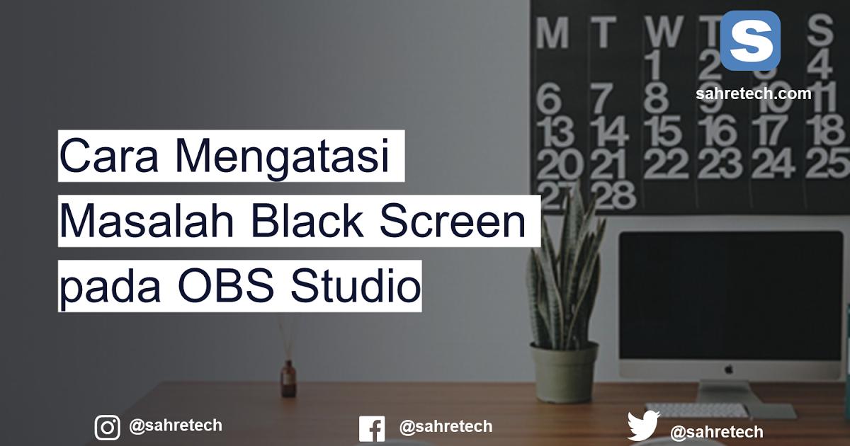 Cara Mengatasi Masalah Black Screen Pada Obs Studio Studio Windows Windows 10