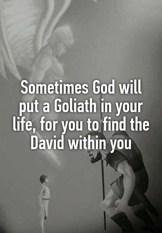 Sometimes God will put a Goliath in your life, for you to