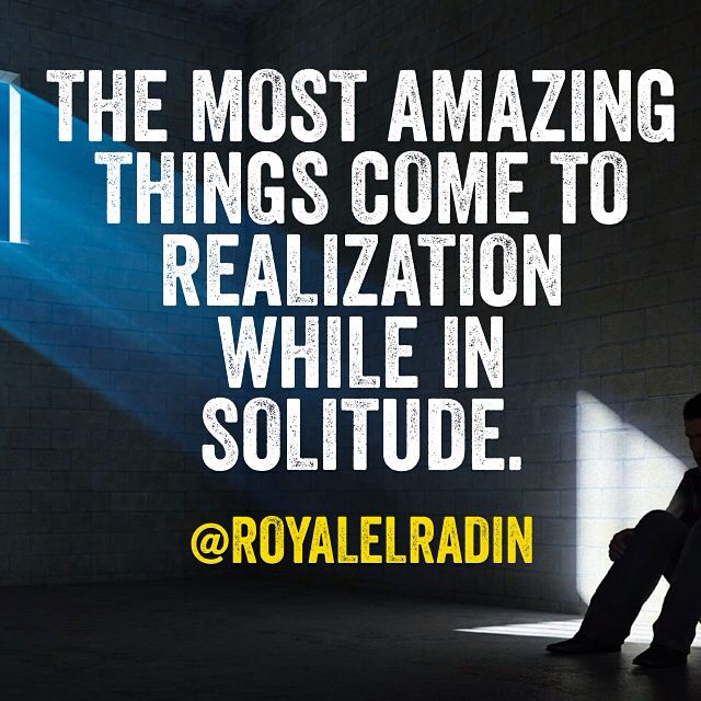 THE MOST AMAZING  THINGS COME TO  REALIZATION WHILE IN SOLITUDE.
