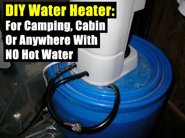 Diy Water Heater For Camping Cabin Or Anywhere With No