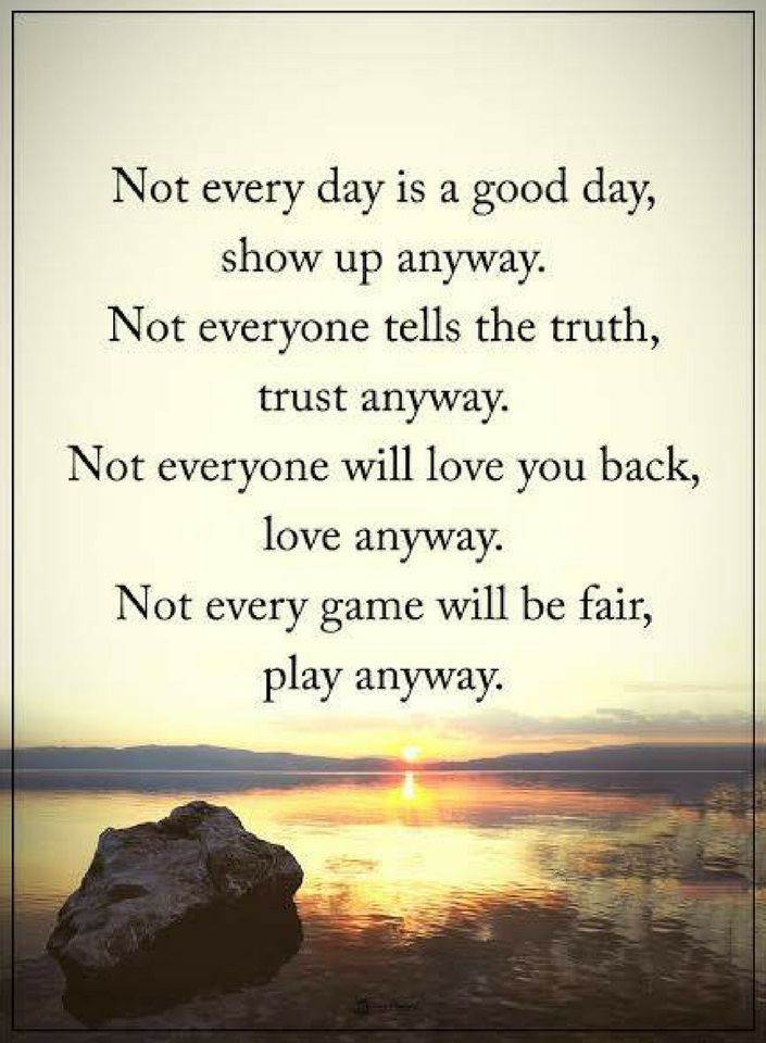 Life Quotes Not Every Day Is A Good Day Show Up Anyway Not