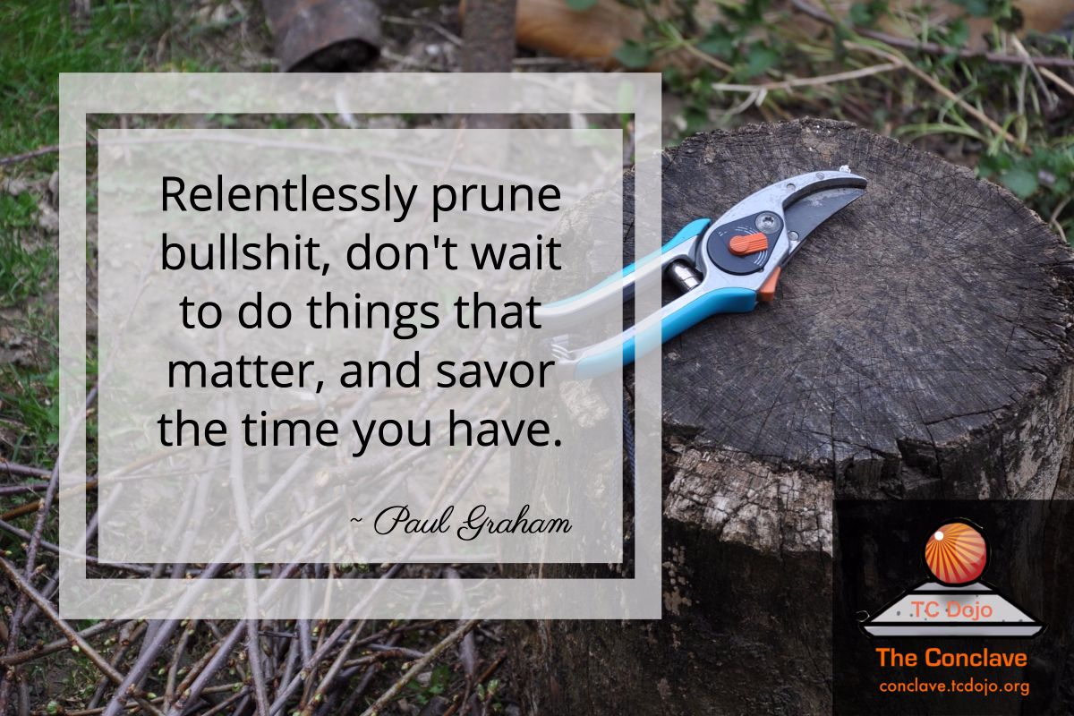 Relentlessly prune bullshit don't wait to do things that matter and savor the time you have. Paul Graham http://bit.ly/tcdojoconclave